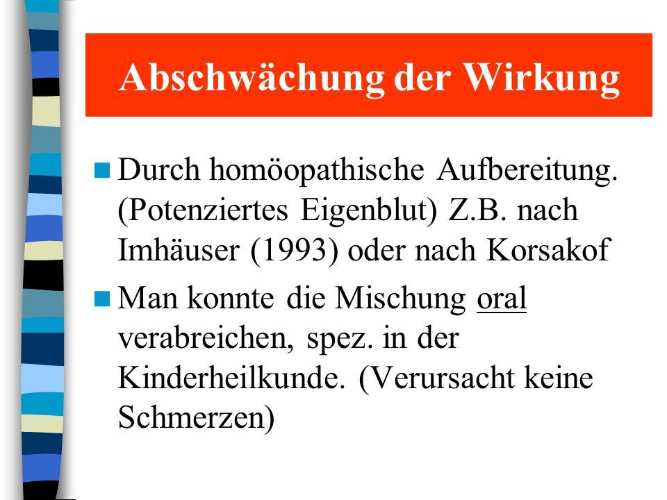 Abschwächung der Wirkung Durch homöopathische Aufbereitung. (Potenziertes Eigenblut) Z.B. nach Imhäuser (1993) oder nach Korsakof Man konnte die Misch