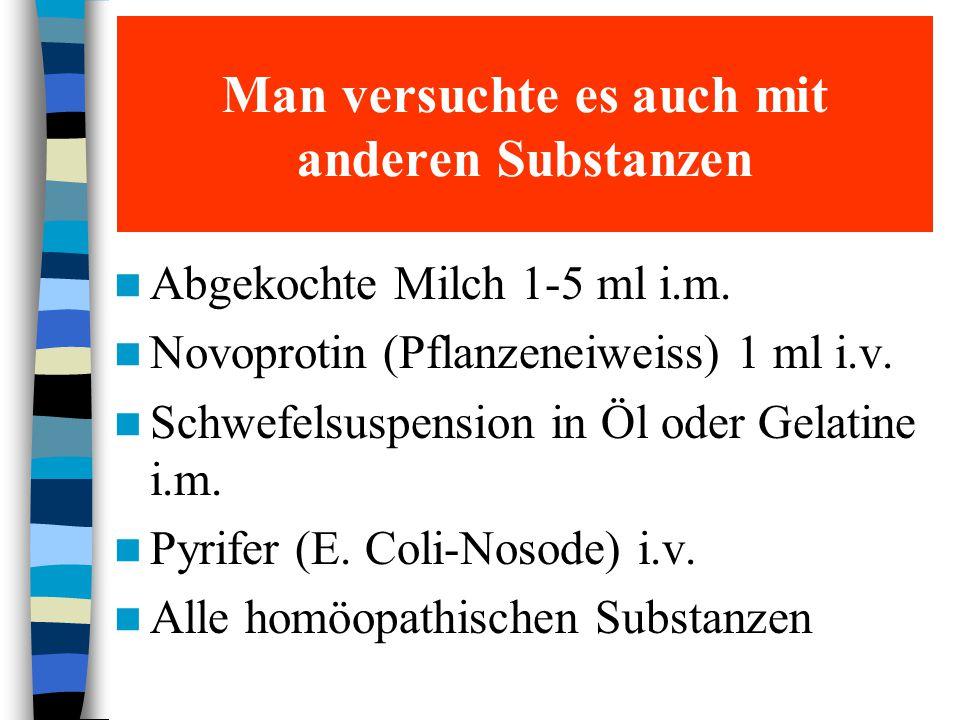 Man versuchte es auch mit anderen Substanzen Abgekochte Milch 1-5 ml i.m. Novoprotin (Pflanzeneiweiss) 1 ml i.v. Schwefelsuspension in Öl oder Gelatin