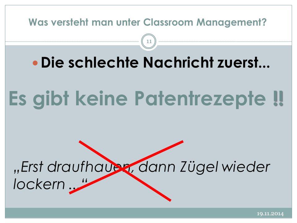 """Was versteht man unter Classroom Management? 19.11.2014 11 Die schlechte Nachricht zuerst... !! Es gibt keine Patentrezepte !! """"Erst draufhauen, dann"""