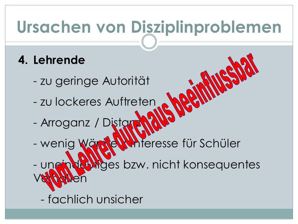Ursachen von Disziplinproblemen 4. Lehrende - zu geringe Autorität - zu lockeres Auftreten - Arroganz / Distanz - wenig Wärme / Interesse für Schüler