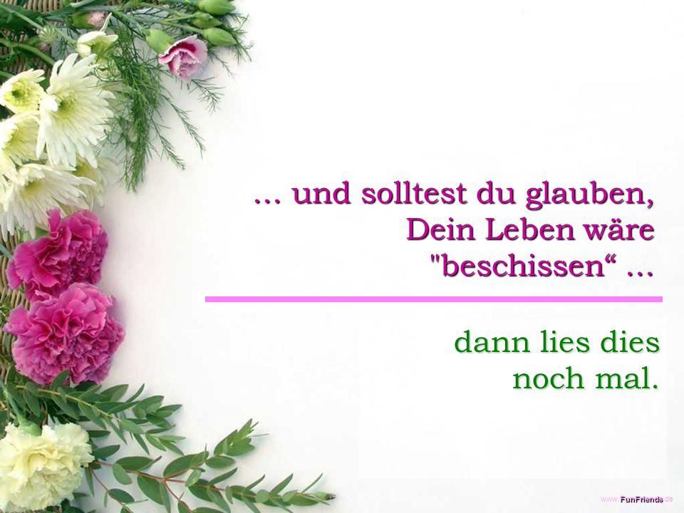 FunFriends www.FunFriends.de... und solltest du glauben, Dein Leben wäre beschissen ...