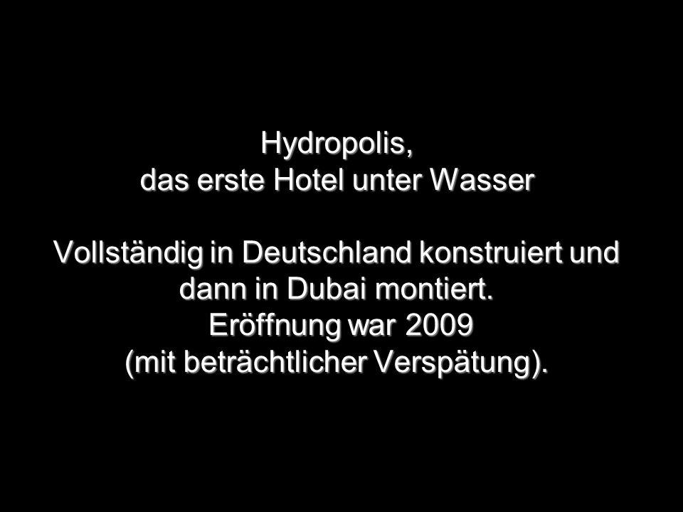 Hydropolis, das erste Hotel unter Wasser Vollständig in Deutschland konstruiert und dann in Dubai montiert. Eröffnung war 2009 (mit beträchtlicher Ver