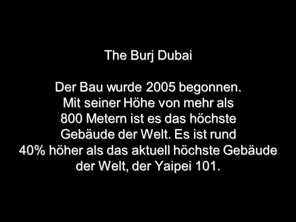 The Burj Dubai Der Bau wurde 2005 begonnen. Mit seiner Höhe von mehr als 800 Metern ist es das höchste Gebäude der Welt. Es ist rund 40% höher als das