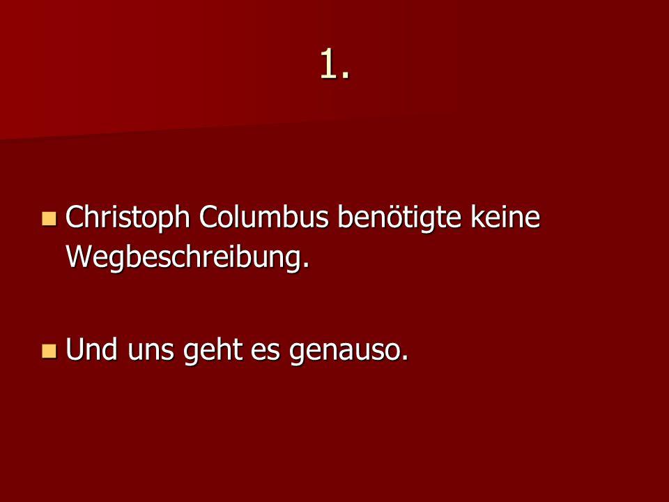 1. Christoph Columbus benötigte keine Wegbeschreibung. Christoph Columbus benötigte keine Wegbeschreibung. Und uns geht es genauso. Und uns geht es ge
