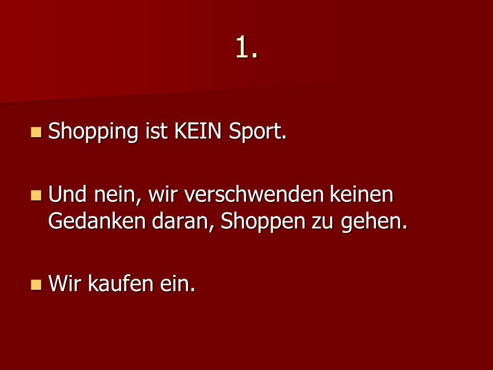 1. Shopping ist KEIN Sport. Shopping ist KEIN Sport. Und nein, wir verschwenden keinen Gedanken daran, Shoppen zu gehen. Und nein, wir verschwenden ke
