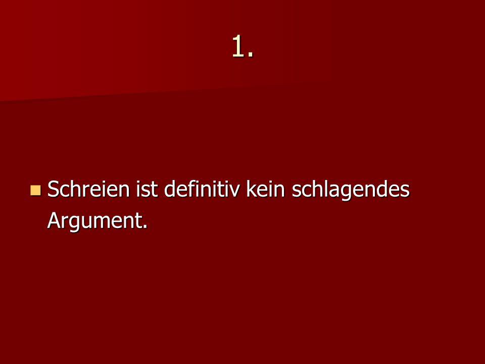 1. Schreien ist definitiv kein schlagendes Argument. Schreien ist definitiv kein schlagendes Argument.