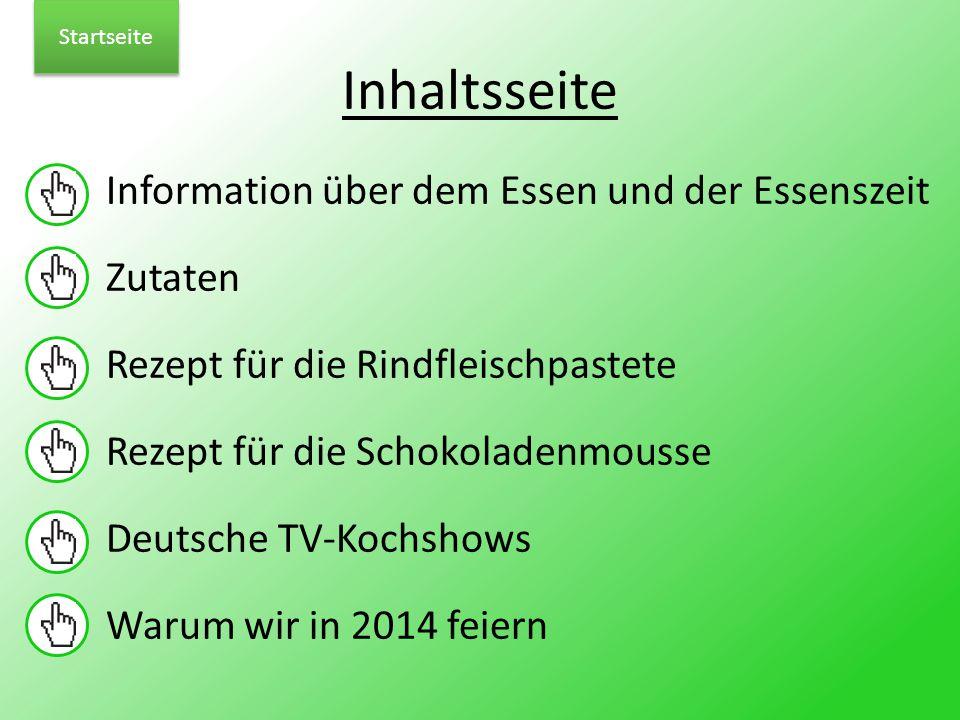 Inhaltsseite Information über dem Essen und der Essenszeit Zutaten Rezept für die Rindfleischpastete Rezept für die Schokoladenmousse Deutsche TV-Kochshows Warum wir in 2014 feiern Startseite