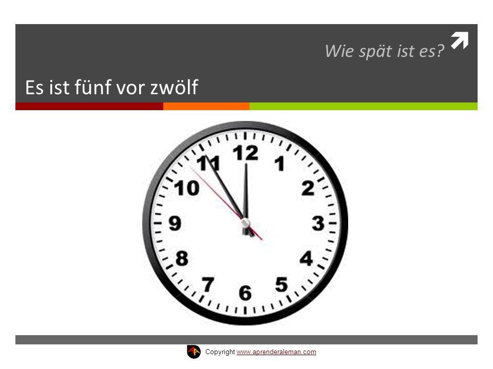  Es ist fünf vor zwölf Wie spät ist es? Copyright www.aprenderaleman.comwww.aprenderaleman.com