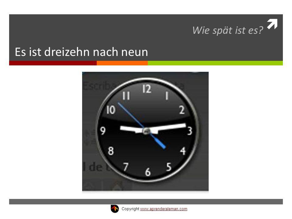  Es ist dreizehn nach neun Wie spät ist es? Copyright www.aprenderaleman.comwww.aprenderaleman.com