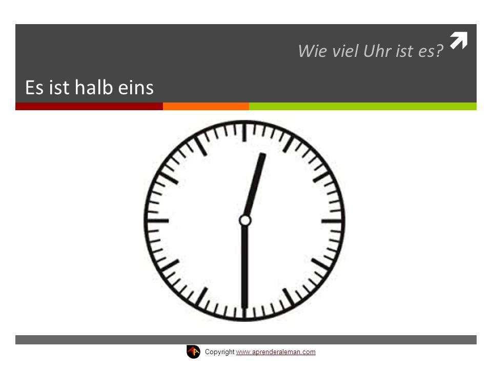  Es ist halb eins Wie viel Uhr ist es? Copyright www.aprenderaleman.comwww.aprenderaleman.com