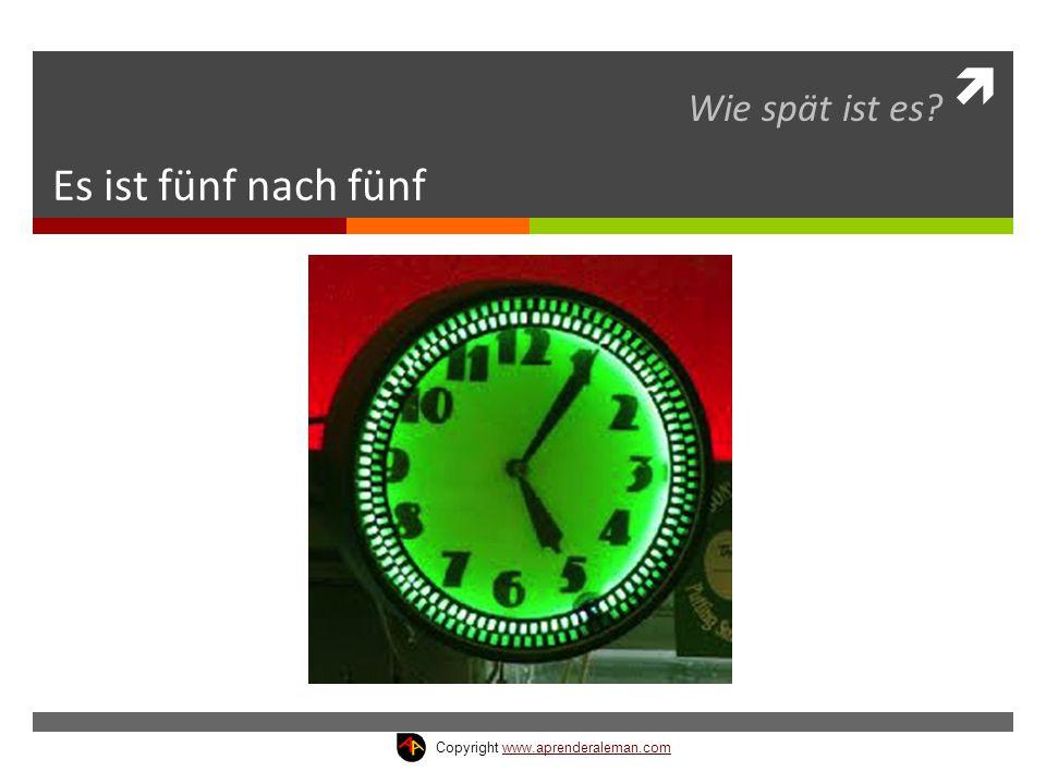  Es ist fünf nach fünf Wie spät ist es? Copyright www.aprenderaleman.comwww.aprenderaleman.com
