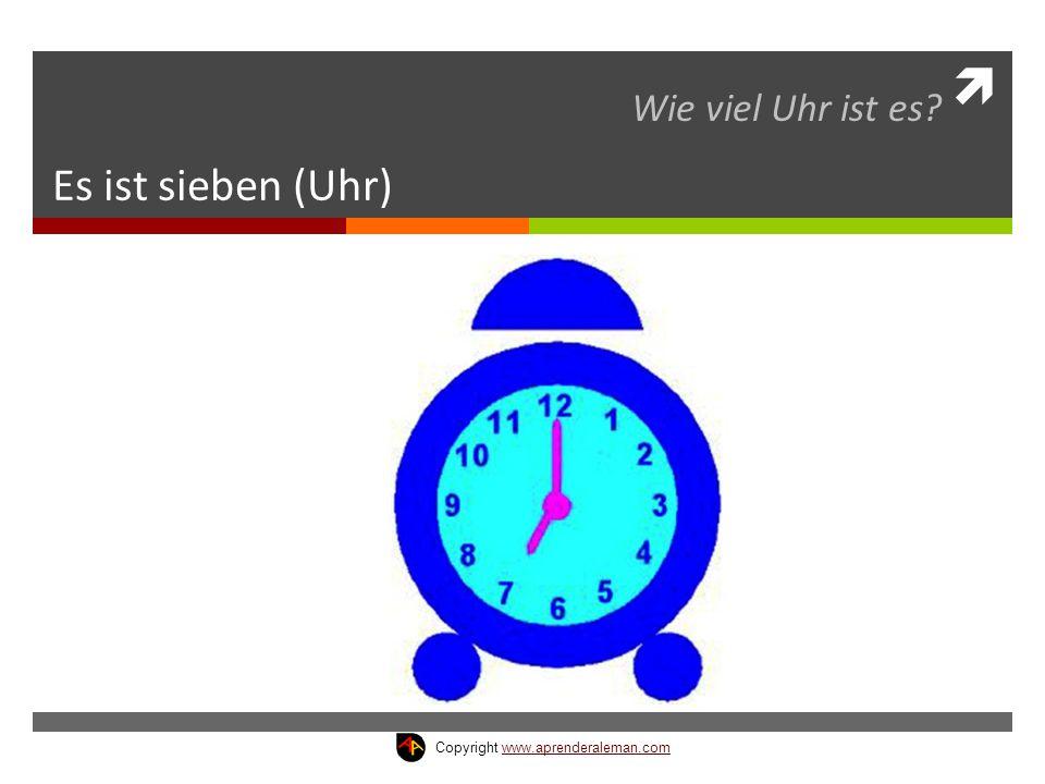  Es ist sieben (Uhr) Wie viel Uhr ist es? Copyright www.aprenderaleman.comwww.aprenderaleman.com