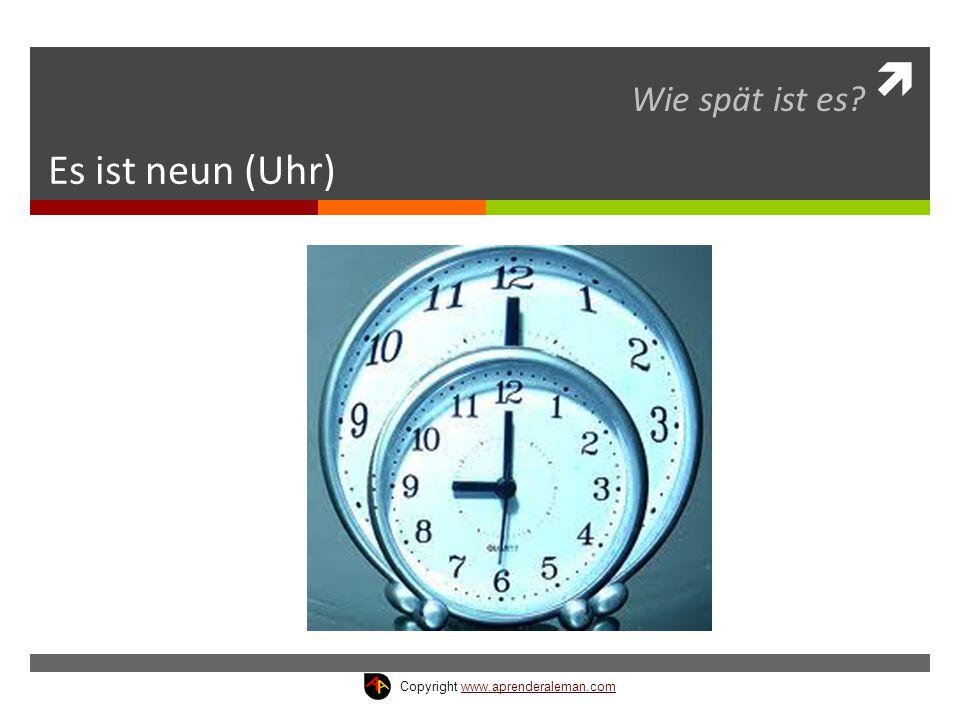  Es ist neun (Uhr) Wie spät ist es? Copyright www.aprenderaleman.comwww.aprenderaleman.com