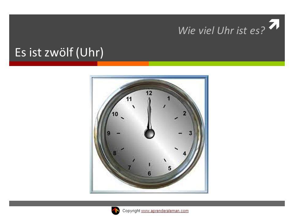 Es ist zwölf (Uhr) Wie viel Uhr ist es? Copyright www.aprenderaleman.comwww.aprenderaleman.com