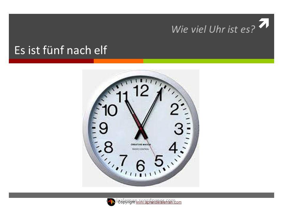 Es ist fünf nach elf Wie viel Uhr ist es? estuiaaleman.wordpress.com Copyright www.aprenderaleman.comwww.aprenderaleman.com