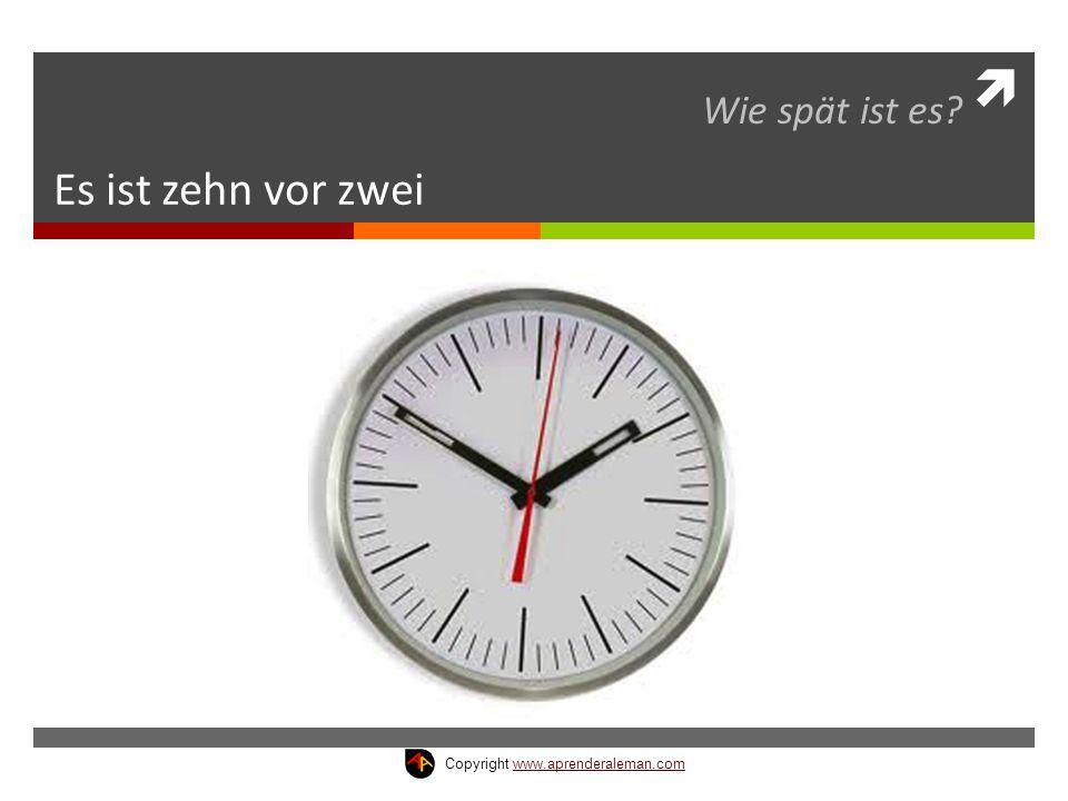  Es ist zehn vor zwei Wie spät ist es? Copyright www.aprenderaleman.comwww.aprenderaleman.com