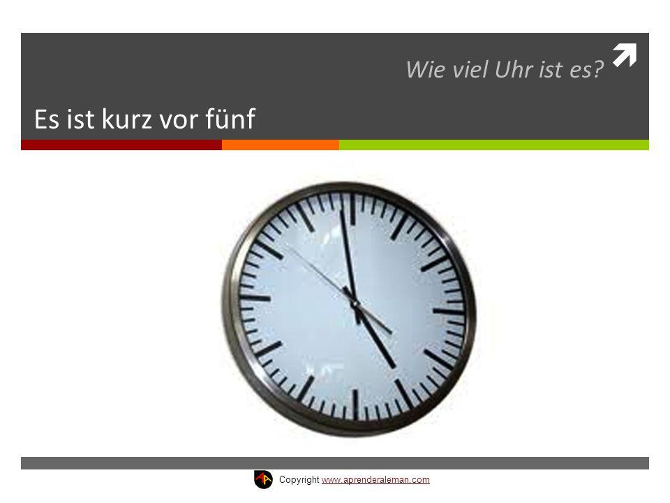  Es ist kurz vor fünf Wie viel Uhr ist es? Copyright www.aprenderaleman.comwww.aprenderaleman.com