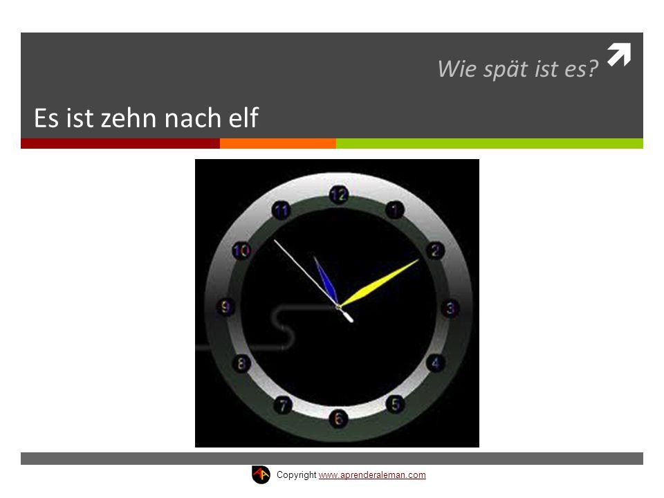  Es ist zehn nach elf Wie spät ist es? Copyright www.aprenderaleman.comwww.aprenderaleman.com