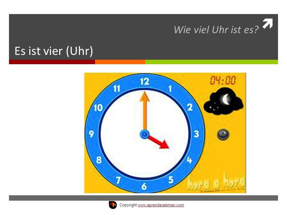  Es ist vier (Uhr) Wie viel Uhr ist es? Copyright www.aprenderaleman.comwww.aprenderaleman.com