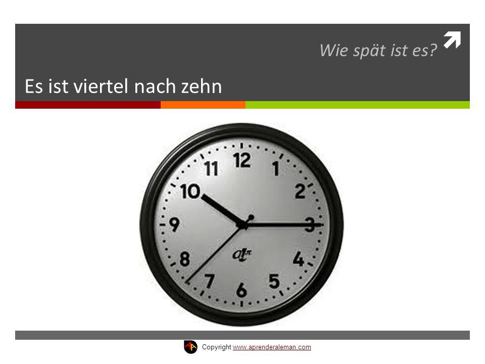  Es ist viertel nach zehn Wie spät ist es? Copyright www.aprenderaleman.comwww.aprenderaleman.com
