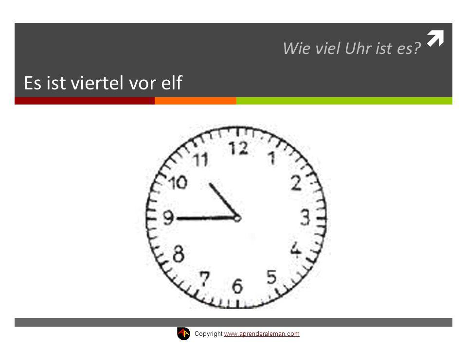  Es ist viertel vor elf Wie viel Uhr ist es? Copyright www.aprenderaleman.comwww.aprenderaleman.com