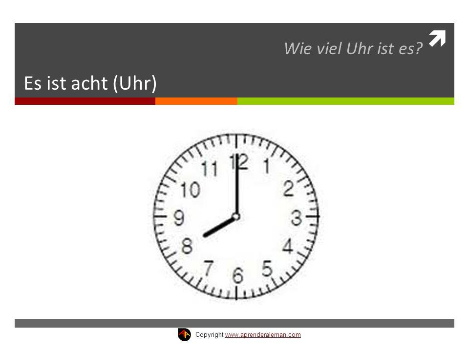  Es ist acht (Uhr) Wie viel Uhr ist es? Copyright www.aprenderaleman.comwww.aprenderaleman.com