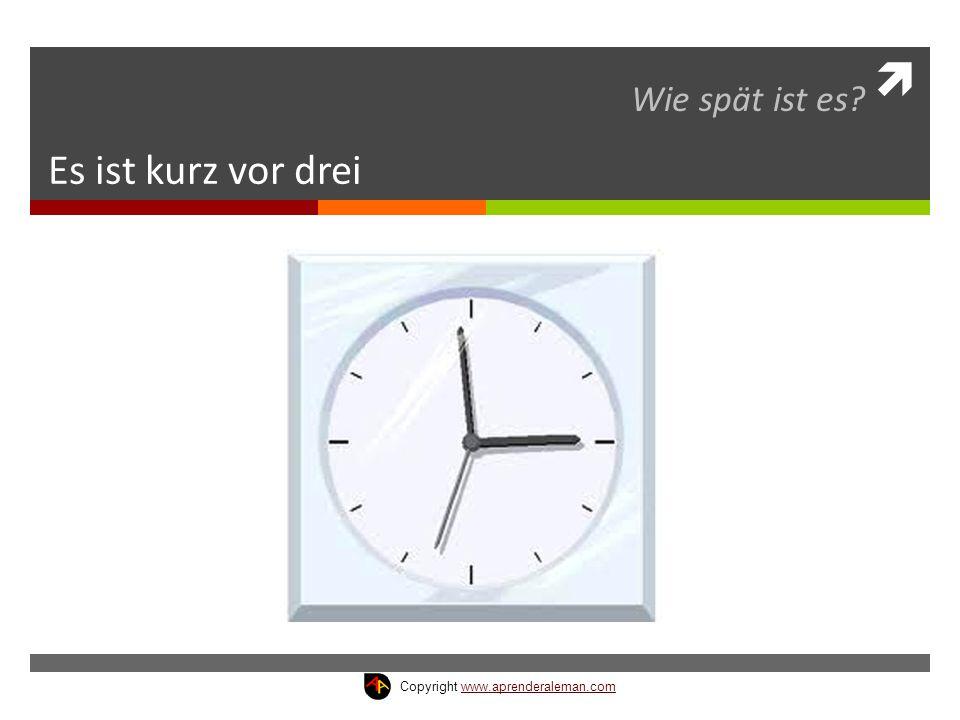  Es ist kurz vor drei Wie spät ist es? Copyright www.aprenderaleman.comwww.aprenderaleman.com