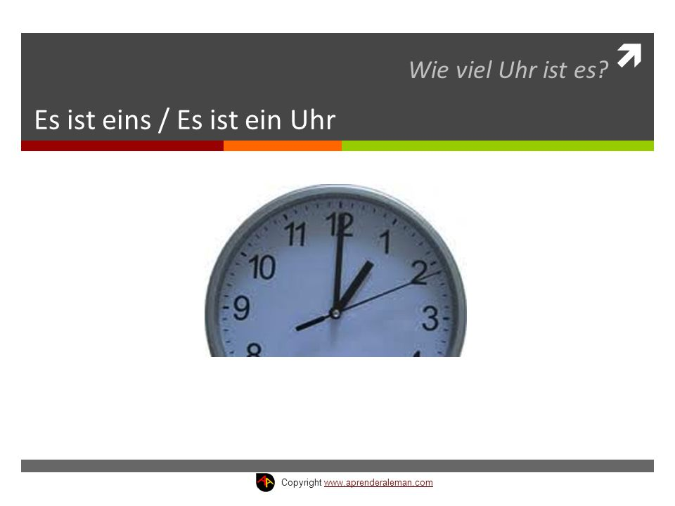  Es ist eins / Es ist ein Uhr Wie viel Uhr ist es? Copyright www.aprenderaleman.comwww.aprenderaleman.com