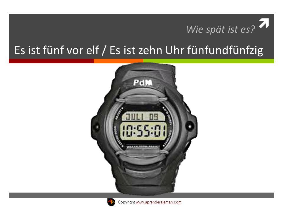  Es ist fünf vor elf / Es ist zehn Uhr fünfundfünfzig Wie spät ist es? Copyright www.aprenderaleman.comwww.aprenderaleman.com