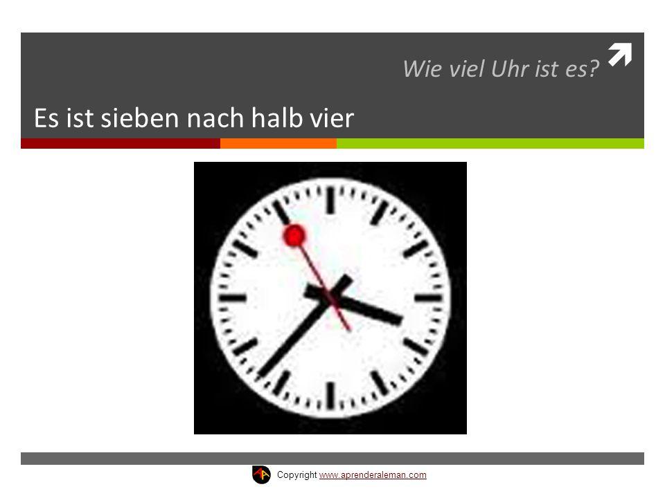  Es ist sieben nach halb vier Wie viel Uhr ist es? Copyright www.aprenderaleman.comwww.aprenderaleman.com