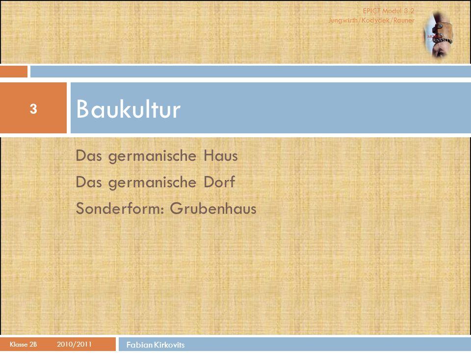 EPICT Modul 3.2 Jungwirth/Kodydek/Rauner Baukultur 3 Klasse 2B 2010/2011 Fabian Kirkovits Das germanische Haus Das germanische Dorf Sonderform: Gruben