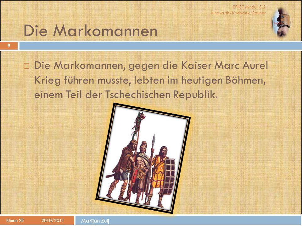EPICT Modul 3.2 Jungwirth/Kodydek/Rauner Marijan Zulj Die Markomannen Klasse 2B 2010/2011 9  Die Markomannen, gegen die Kaiser Marc Aurel Krieg führen musste, lebten im heutigen Böhmen, einem Teil der Tschechischen Republik.