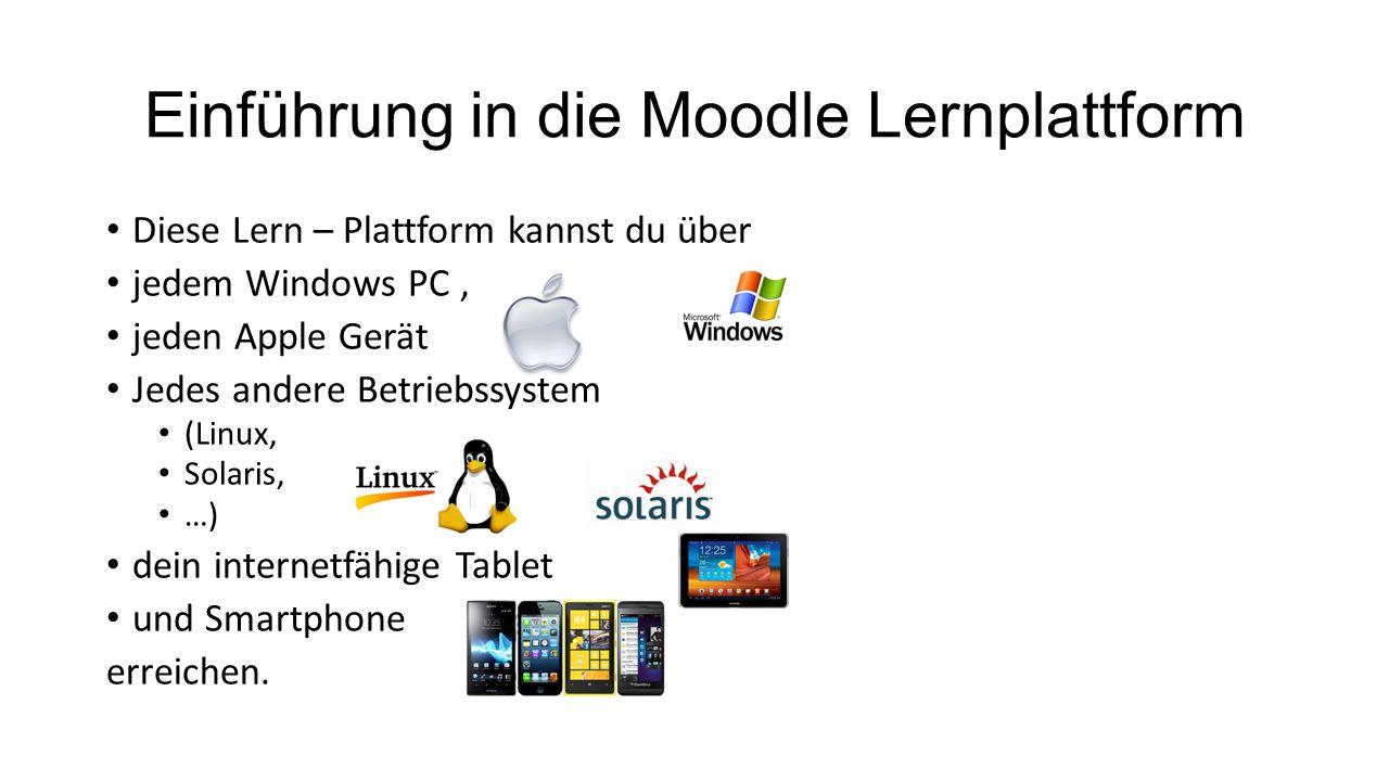 Einführung in die Moodle Lernplattform Diese Lern – Plattform kannst du über jedem Windows PC, jeden Apple Gerät Jedes andere Betriebssystem (Linux, Solaris, …) dein internetfähige Tablet und Smartphone erreichen.