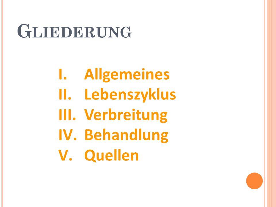 I.Allgemeines II.Lebenszyklus III.Verbreitung IV.Behandlung V.Quellen G LIEDERUNG