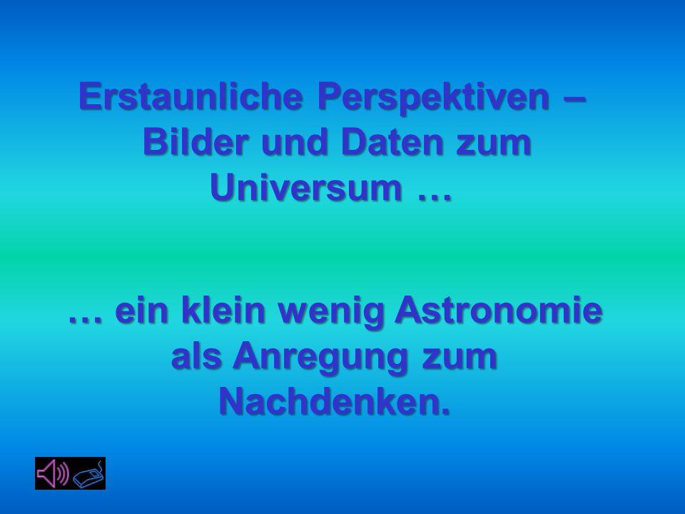 Erstaunliche Perspektiven – Bilder und Daten zum Universum … Bilder und Daten zum Universum … … ein klein wenig Astronomie als Anregung zum Nachdenken.