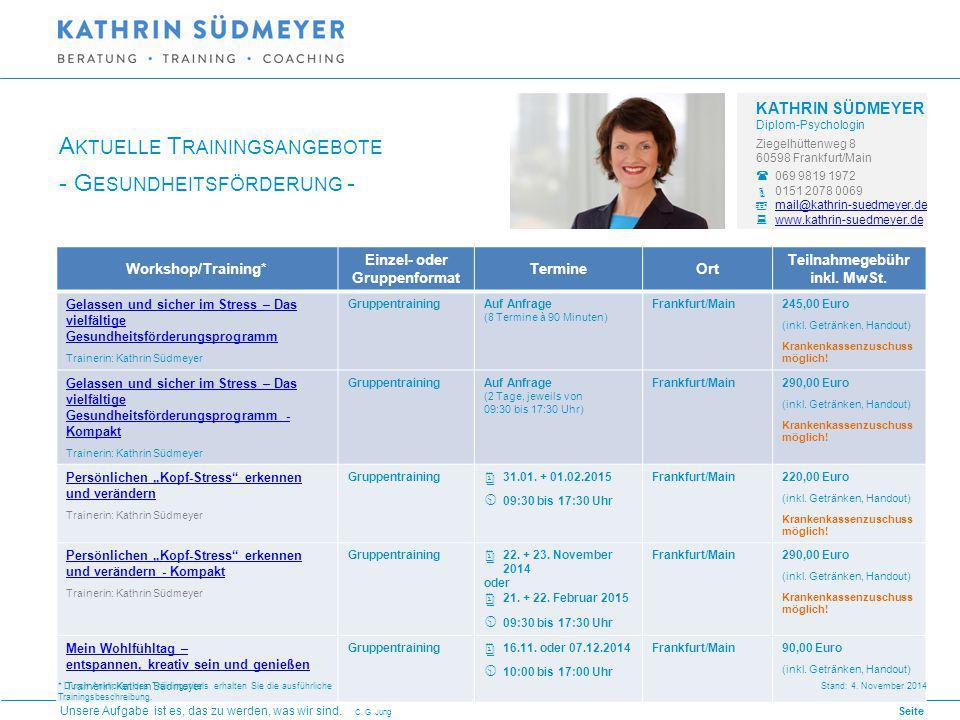KATHRIN SÜDMEYER Diplom-Psychologin Ziegelhüttenweg 8 60598 Frankfurt/Main  069 9819 1972  0151 2078 0069  mail@kathrin-suedmeyer.de mail@kathrin-suedmeyer.de  www.kathrin-suedmeyer.de www.kathrin-suedmeyer.de * Durch Anklicken des Trainingstitels erhalten Sie die ausführliche Trainingsbeschreibung.