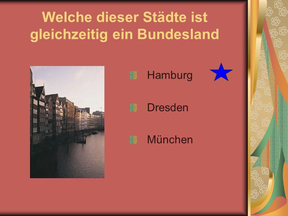 Welche dieser Städte ist gleichzeitig ein Bundesland Hamburg Dresden München