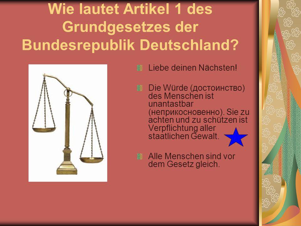 Wie lautet Artikel 1 des Grundgesetzes der Bundesrepublik Deutschland? Liebe deinen Nächsten! Die Würde (достоинство) des Menschen ist unantastbar (не