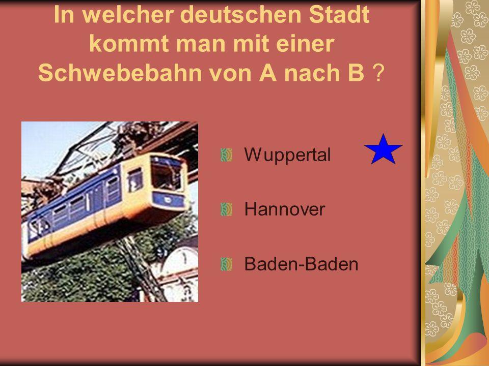 In welcher deutschen Stadt kommt man mit einer Schwebebahn von A nach B ? Wuppertal Hannover Baden-Baden