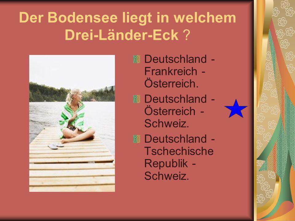 Der Bodensee liegt in welchem Drei-Länder-Eck ? Deutschland - Frankreich - Österreich. Deutschland - Österreich - Schweiz. Deutschland - Tschechische