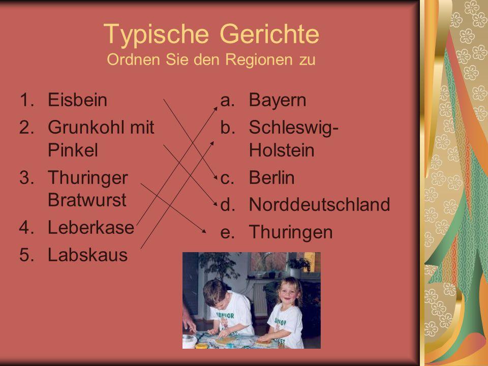 Typische Gerichte Ordnen Sie den Regionen zu 1.Eisbein 2.Grunkohl mit Pinkel 3.Thuringer Bratwurst 4.Leberkase 5.Labskaus a.Bayern b.Schleswig- Holste