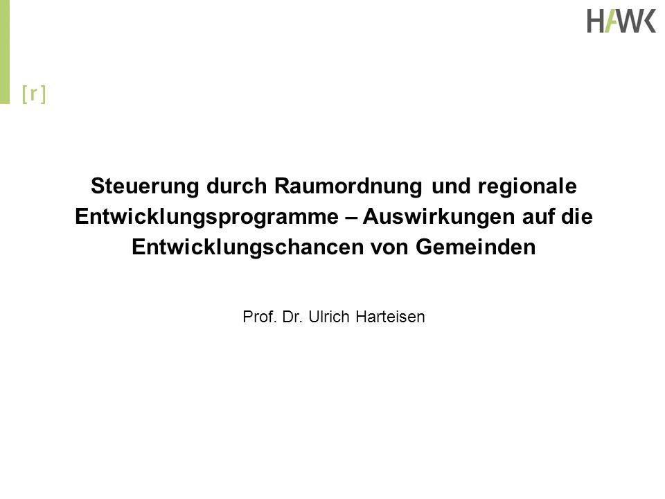 Steuerung durch Raumordnung und regionale Entwicklungsprogramme – Auswirkungen auf die Entwicklungschancen von Gemeinden Prof. Dr. Ulrich Harteisen