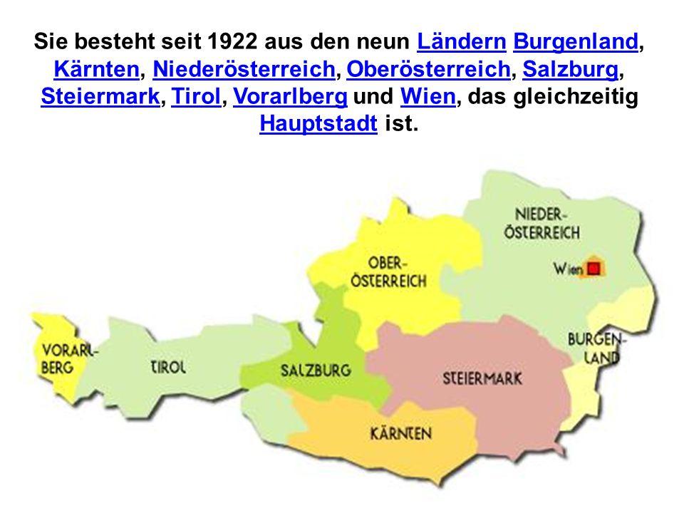 Sie besteht seit 1922 aus den neun Ländern Burgenland, Kärnten, Niederösterreich, Oberösterreich, Salzburg, Steiermark, Tirol, Vorarlberg und Wien, das gleichzeitig Hauptstadt ist.LändernBurgenland KärntenNiederösterreichOberösterreichSalzburg SteiermarkTirolVorarlbergWien Hauptstadt