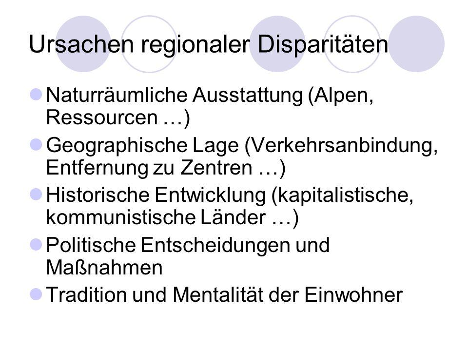 Ursachen regionaler Disparitäten Naturräumliche Ausstattung (Alpen, Ressourcen …) Geographische Lage (Verkehrsanbindung, Entfernung zu Zentren …) Hist