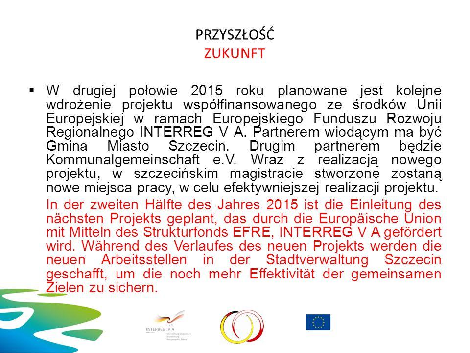 PRZYSZŁOŚĆ ZUKUNFT  W drugiej połowie 2015 roku planowane jest kolejne wdrożenie projektu współfinansowanego ze środków Unii Europejskiej w ramach Eu