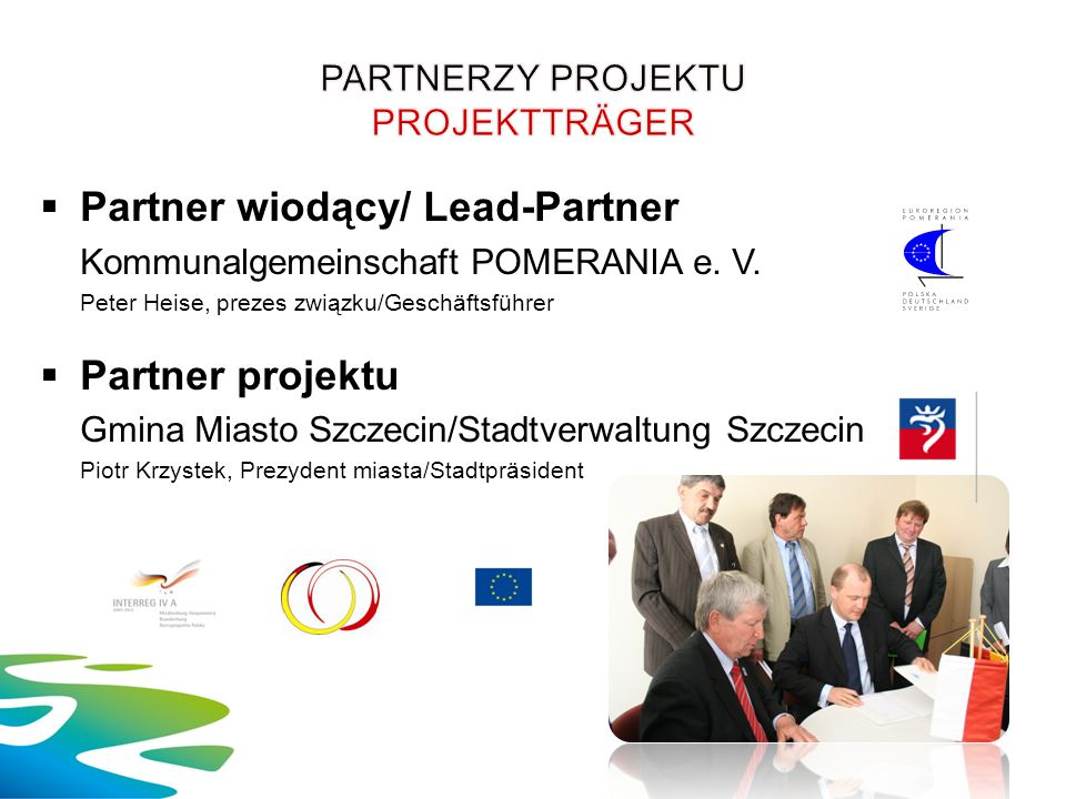  Partner wiodący/ Lead-Partner Kommunalgemeinschaft POMERANIA e. V. Peter Heise, prezes związku/Geschäftsführer  Partner projektu Gmina Miasto Szcze