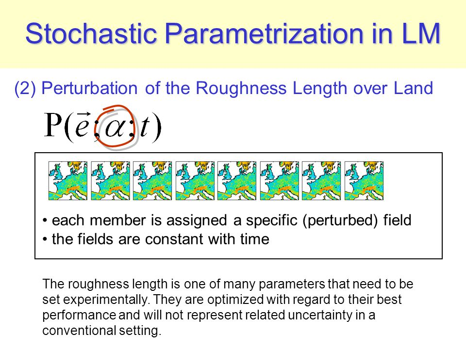 (2) Perturbation of the Roughness Length over Land Stochastic Parametrization in LM each member is assigned a specific (perturbed) field the fields are constant with time The roughness length is one of many parameters that need to be set experimentally.