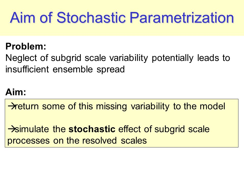 Aim of Stochastic Parametrization Problem: Neglect of subgrid scale variability potentially leads to insufficient ensemble spread Aim:  return some of this missing variability to the model  simulate the stochastic effect of subgrid scale processes on the resolved scales