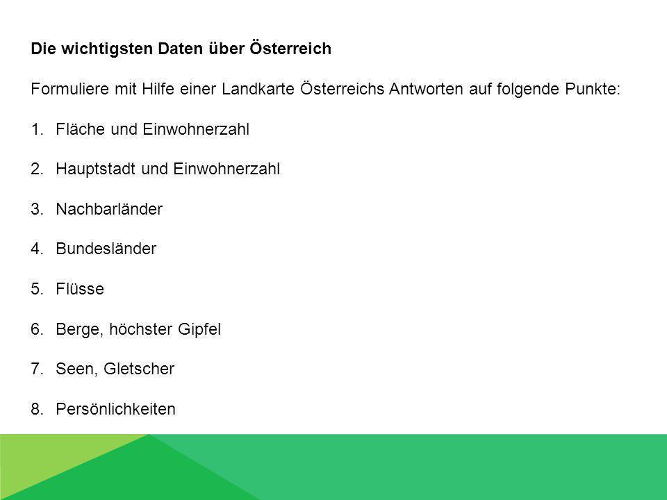 Die wichtigsten Daten über Österreich Formuliere mit Hilfe einer Landkarte Österreichs Antworten auf folgende Punkte: 1.Fläche und Einwohnerzahl 2.Hauptstadt und Einwohnerzahl 3.Nachbarländer 4.Bundesländer 5.Flüsse 6.Berge, höchster Gipfel 7.Seen, Gletscher 8.Persönlichkeiten