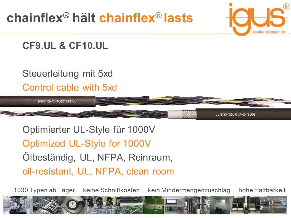 chainflex ® hält chainflex ® lasts.…1030 Typen ab Lager….keine Schnittkosten….kein Mindermengenzuschlag….hohe Haltbarkeit CF9.UL & CF10.UL Steuerleitung mit 5xd Control cable with 5xd Optimierter UL-Style für 1000V Optimized UL-Style for 1000V Ölbeständig, UL, NFPA, Reinraum, oil-resistant, UL, NFPA, clean room